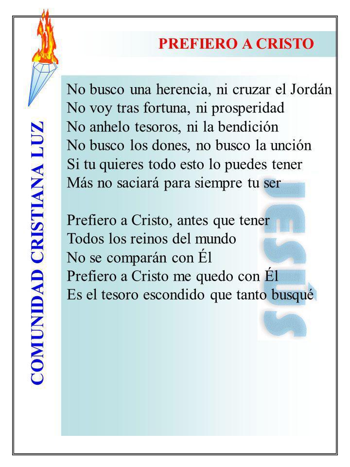 COMUNIDAD CRISTIANA LUZ PREFIERO A CRISTO No busco una herencia, ni cruzar el Jordán No voy tras fortuna, ni prosperidad No anhelo tesoros, ni la bend