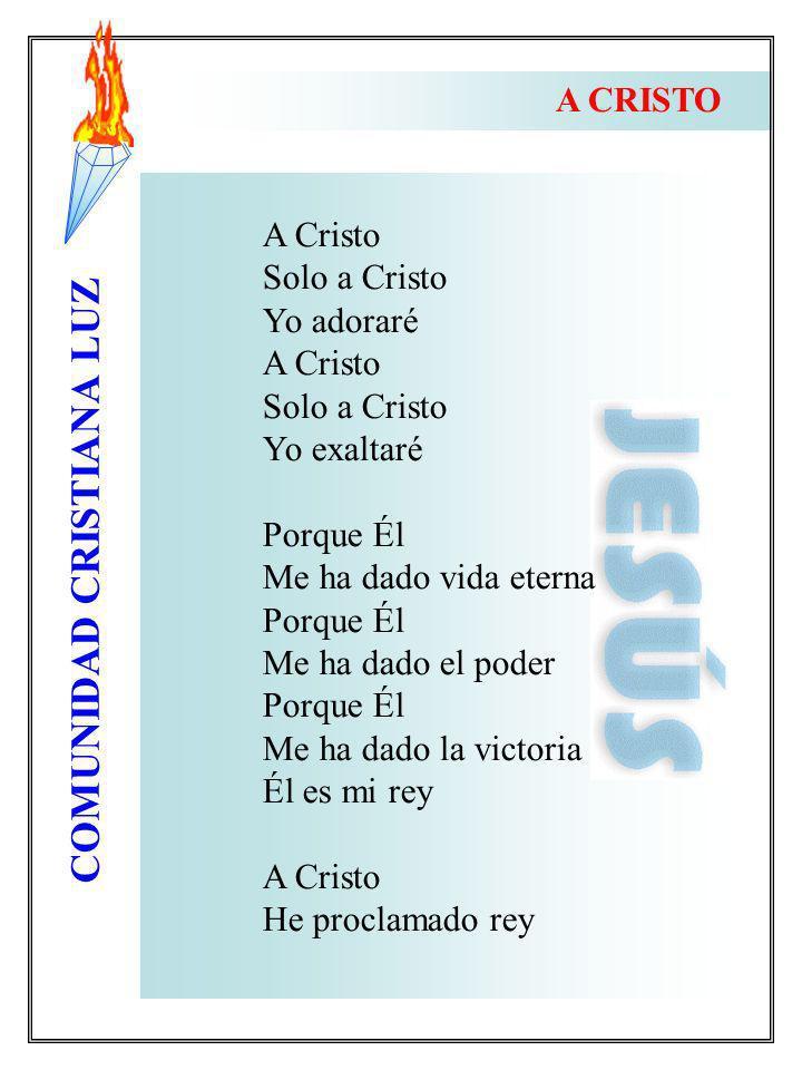 COMUNIDAD CRISTIANA LUZ A Cristo Solo a Cristo Yo adoraré A Cristo Solo a Cristo Yo exaltaré Porque Él Me ha dado vida eterna Porque Él Me ha dado el