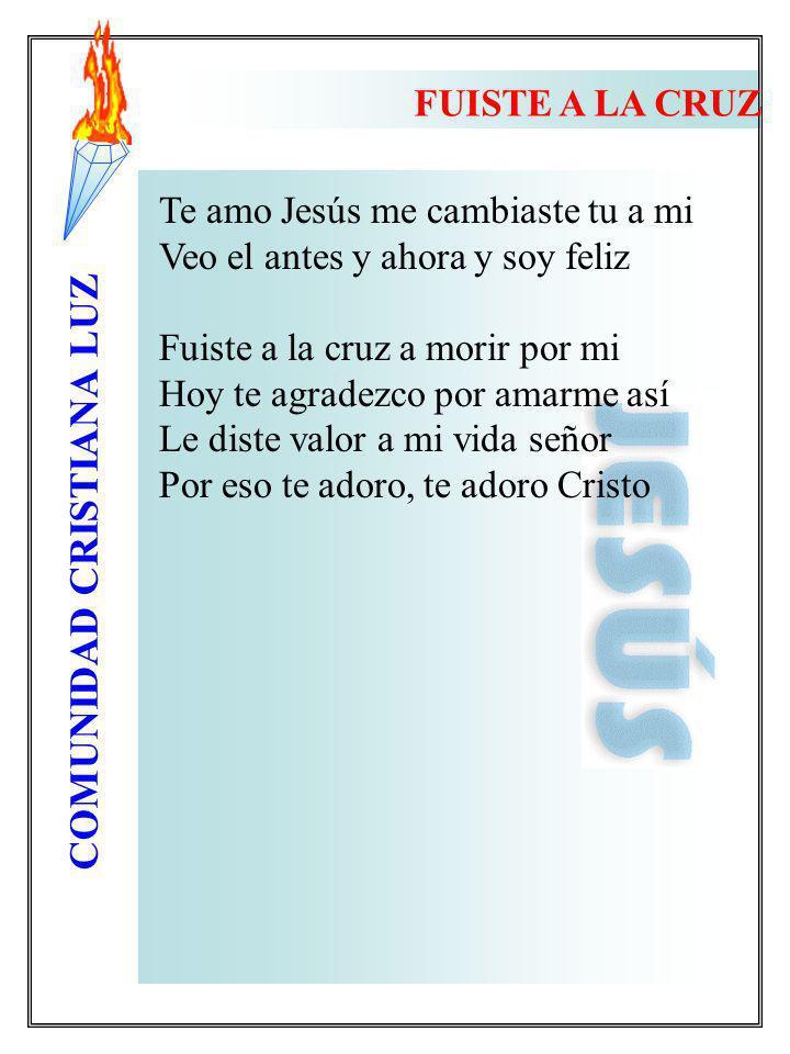 COMUNIDAD CRISTIANA LUZ FUISTE A LA CRUZ Te amo Jesús me cambiaste tu a mi Veo el antes y ahora y soy feliz Fuiste a la cruz a morir por mi Hoy te agr