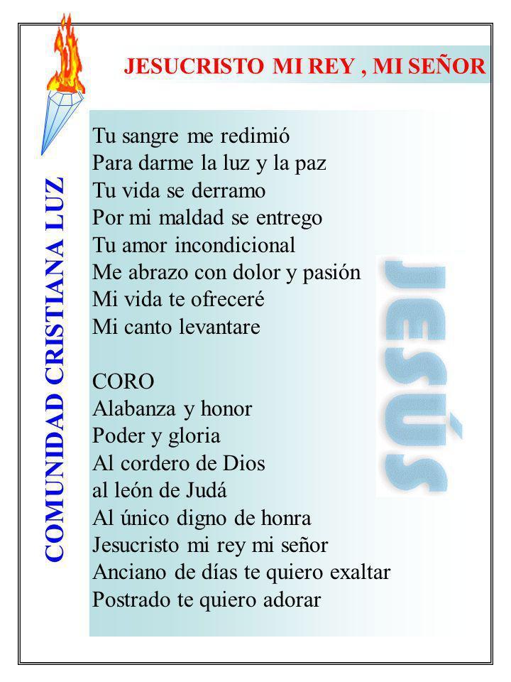 COMUNIDAD CRISTIANA LUZ JESUCRISTO MI REY, MI SEÑOR Tu sangre me redimió Para darme la luz y la paz Tu vida se derramo Por mi maldad se entrego Tu amo