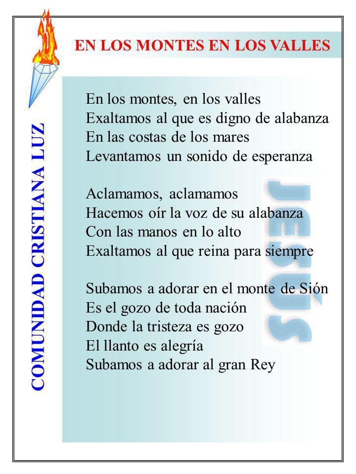 COMUNIDAD CRISTIANA LUZ EN LOS MONTES EN LOS VALLES En los montes, en los valles Exaltamos al que es digno de alabanza En las costas de los mares Leva