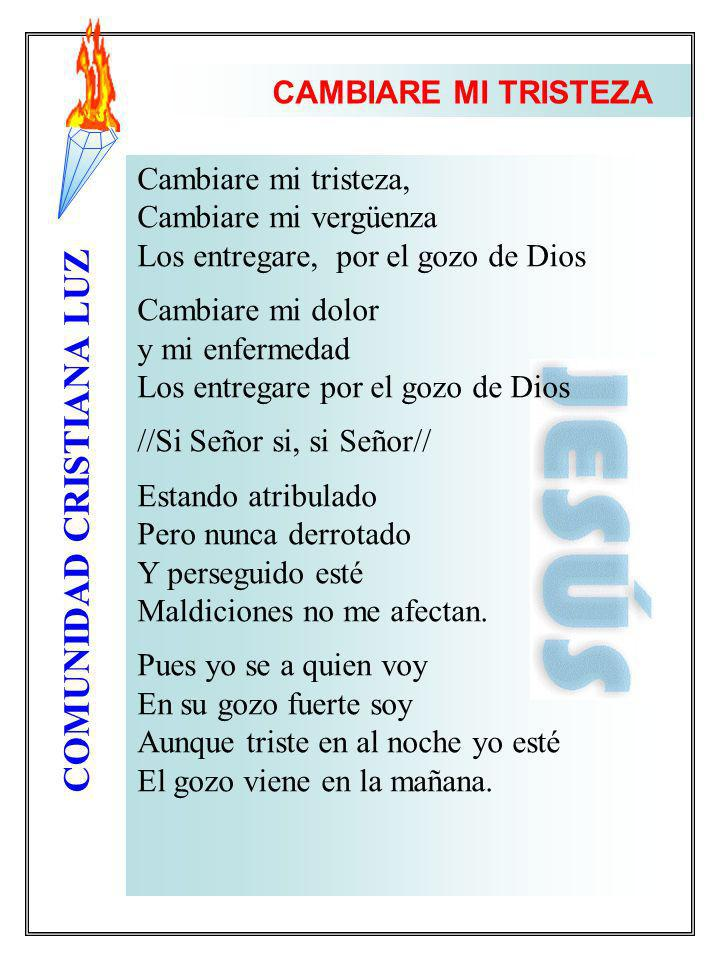 COMUNIDAD CRISTIANA LUZ Cambiare mi tristeza, Cambiare mi vergüenza Los entregare, por el gozo de Dios Cambiare mi dolor y mi enfermedad Los entregare