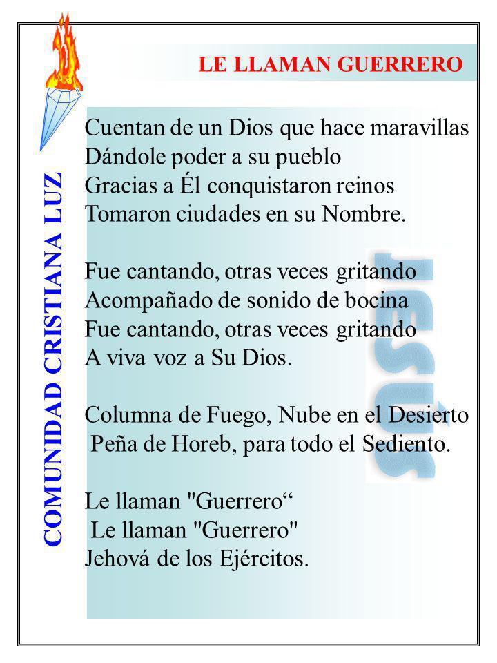 COMUNIDAD CRISTIANA LUZ LE LLAMAN GUERRERO Cuentan de un Dios que hace maravillas Dándole poder a su pueblo Gracias a Él conquistaron reinos Tomaron c
