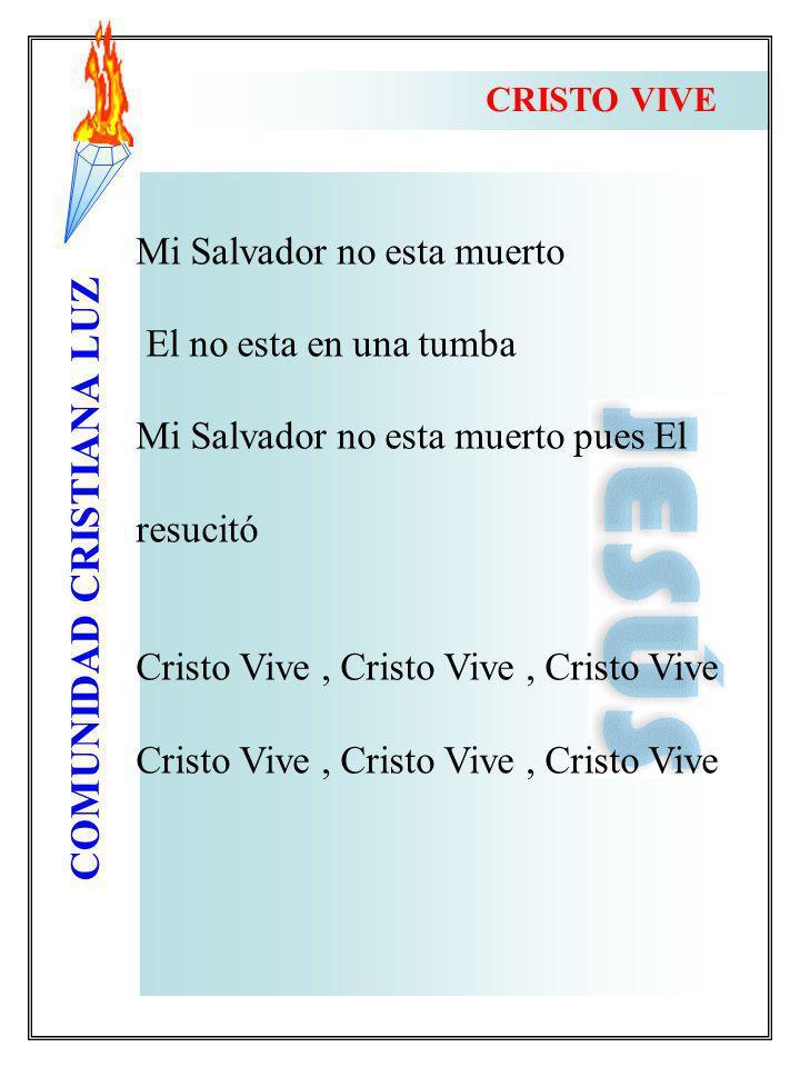 COMUNIDAD CRISTIANA LUZ CRISTO VIVE Mi Salvador no esta muerto El no esta en una tumba Mi Salvador no esta muerto pues El resucitó Cristo Vive, Cristo