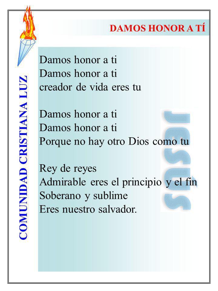 COMUNIDAD CRISTIANA LUZ Damos honor a ti creador de vida eres tu Damos honor a ti Porque no hay otro Dios como tu Rey de reyes Admirable eres el princ