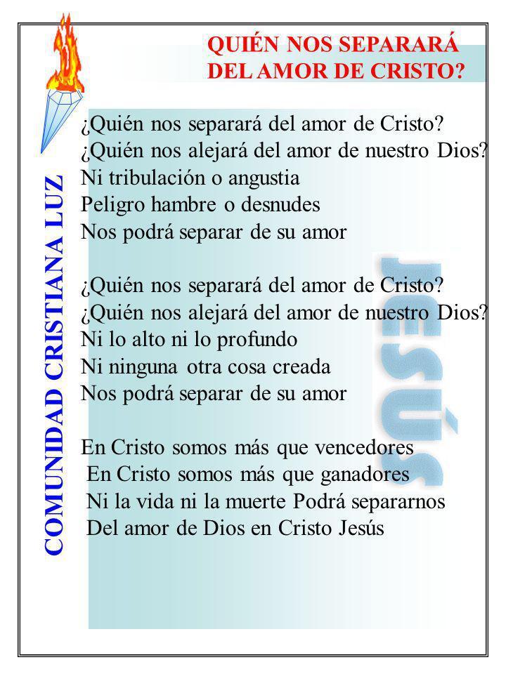 COMUNIDAD CRISTIANA LUZ ¿Quién nos separará del amor de Cristo? ¿Quién nos alejará del amor de nuestro Dios? Ni tribulación o angustia Peligro hambre