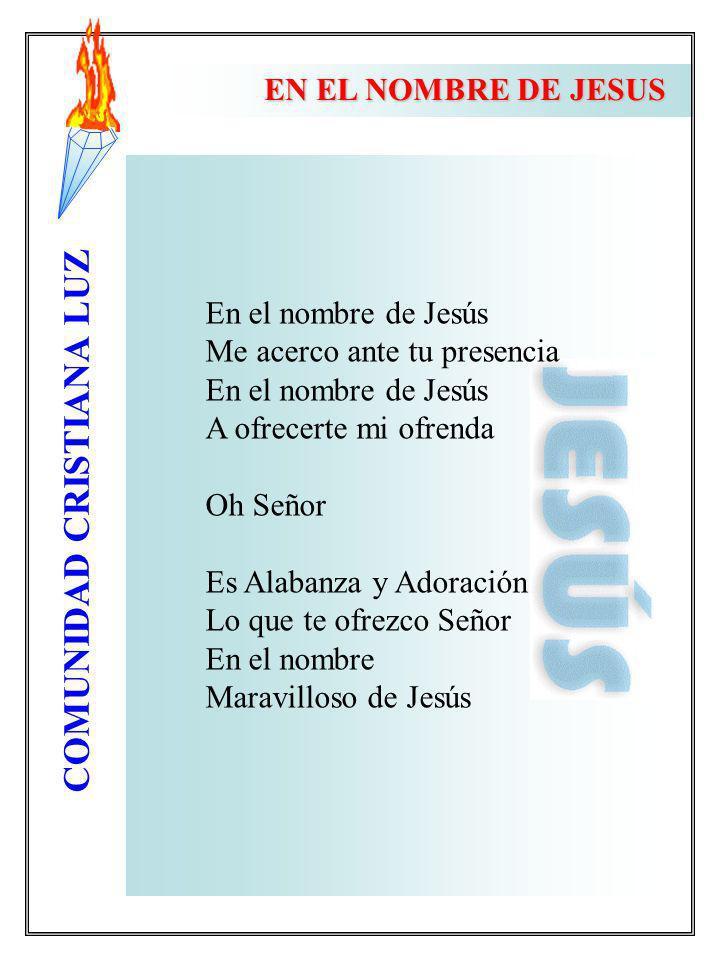 COMUNIDAD CRISTIANA LUZ EN EL NOMBRE DE JESUS En el nombre de Jesús Me acerco ante tu presencia En el nombre de Jesús A ofrecerte mi ofrenda Oh Señor