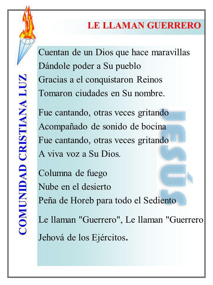 COMUNIDAD CRISTIANA LUZ LE LLAMAN GUERRERO Cuentan de un Dios que hace maravillas Dándole poder a Su pueblo Gracias a el conquistaron Reinos Tomaron c