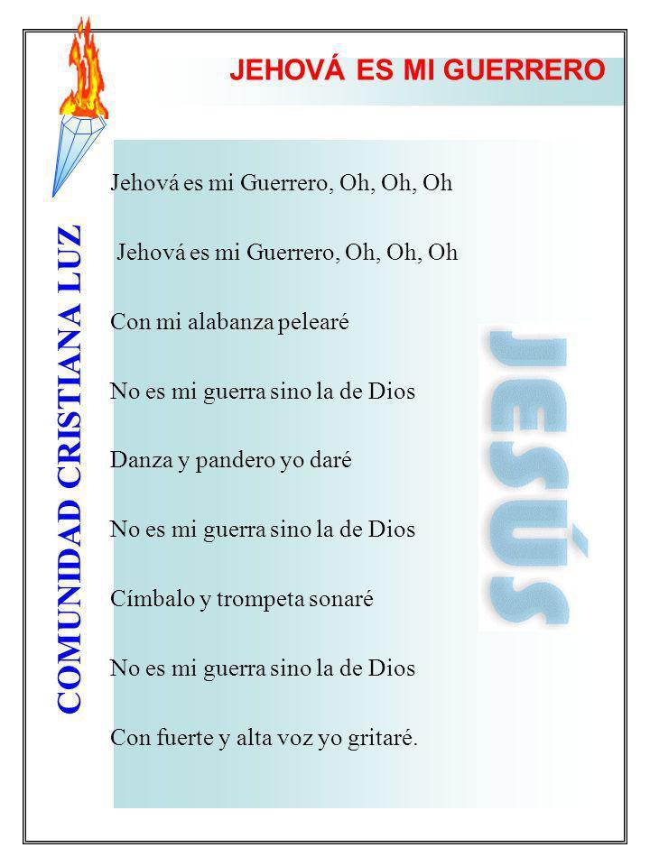 COMUNIDAD CRISTIANA LUZ JEHOVÁ ES MI GUERRERO Jehová es mi Guerrero, Oh, Oh, Oh Jehová es mi Guerrero, Oh, Oh, Oh Con mi alabanza pelearé No es mi gue