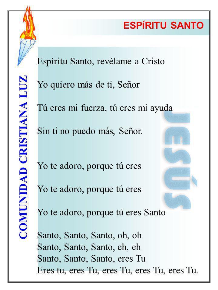 COMUNIDAD CRISTIANA LUZ Espíritu Santo, revélame a Cristo Yo quiero más de ti, Señor Tú eres mi fuerza, tú eres mi ayuda Sin ti no puedo más, Señor. Y