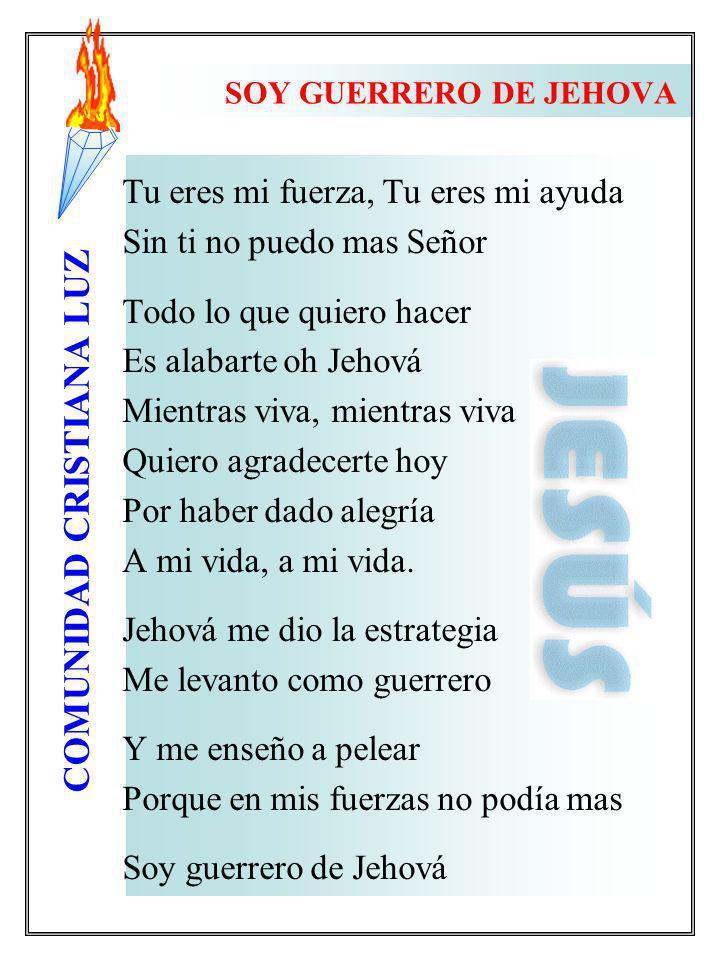 COMUNIDAD CRISTIANA LUZ SOY GUERRERO DE JEHOVA Tu eres mi fuerza, Tu eres mi ayuda Sin ti no puedo mas Señor Todo lo que quiero hacer Es alabarte oh J