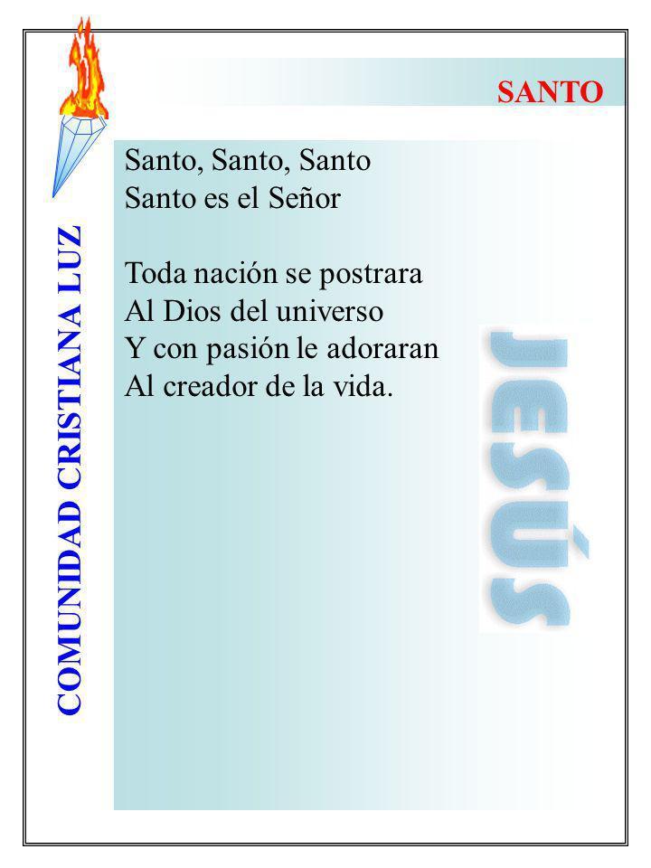 COMUNIDAD CRISTIANA LUZ Santo, Santo, Santo Santo es el Señor Toda nación se postrara Al Dios del universo Y con pasión le adoraran Al creador de la v