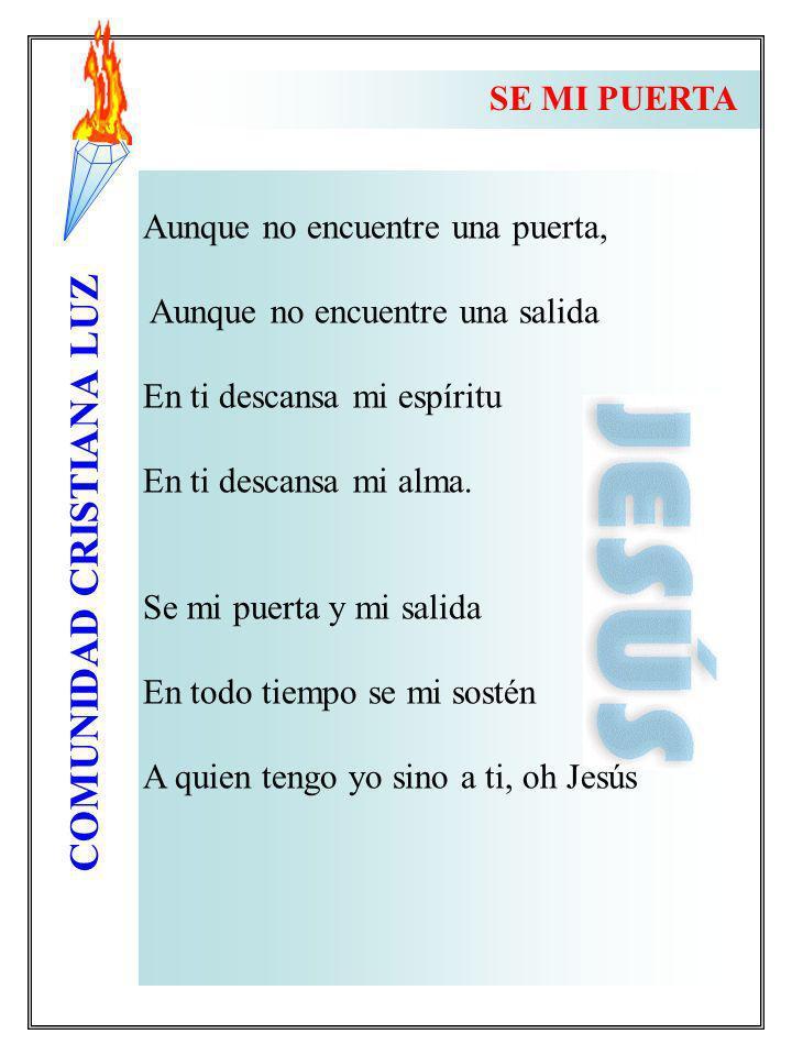 COMUNIDAD CRISTIANA LUZ Aunque no encuentre una puerta, Aunque no encuentre una salida En ti descansa mi espíritu En ti descansa mi alma. Se mi puerta