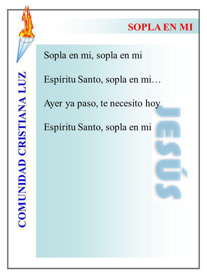 COMUNIDAD CRISTIANA LUZ SOPLA EN MI Sopla en mi, sopla en mi Espíritu Santo, sopla en mi… Ayer ya paso, te necesito hoy Espíritu Santo, sopla en mi