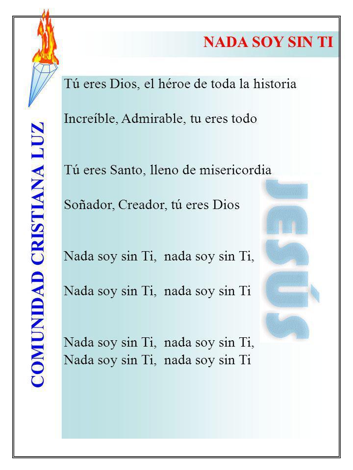 COMUNIDAD CRISTIANA LUZ Tú eres Dios, el héroe de toda la historia Increíble, Admirable, tu eres todo Tú eres Santo, lleno de misericordia Soñador, Cr