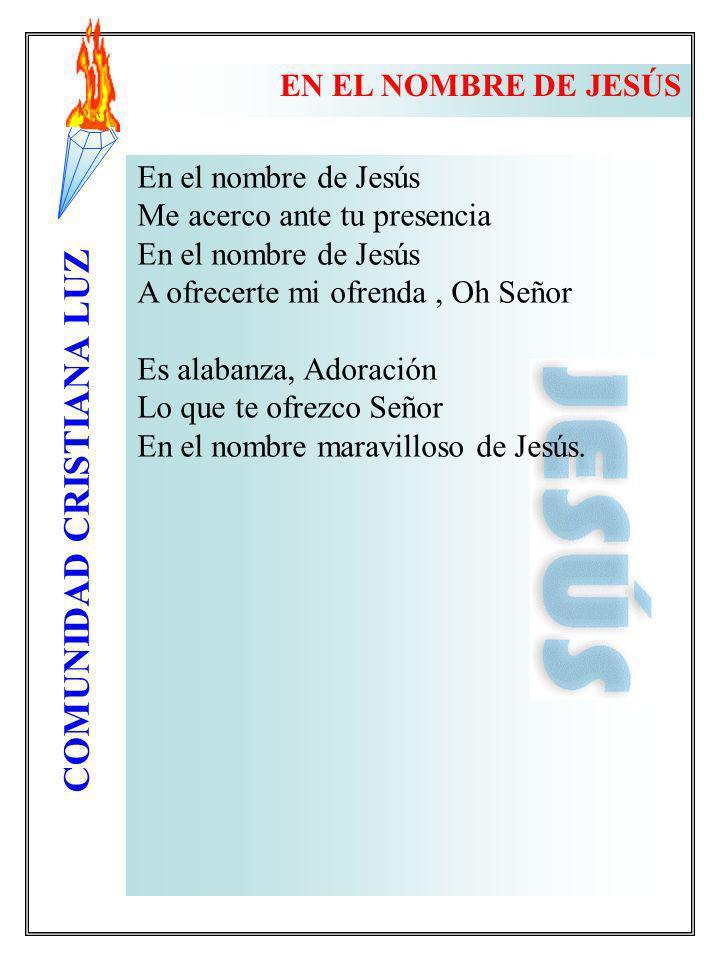 COMUNIDAD CRISTIANA LUZ En el nombre de Jesús Me acerco ante tu presencia En el nombre de Jesús A ofrecerte mi ofrenda, Oh Señor Es alabanza, Adoració