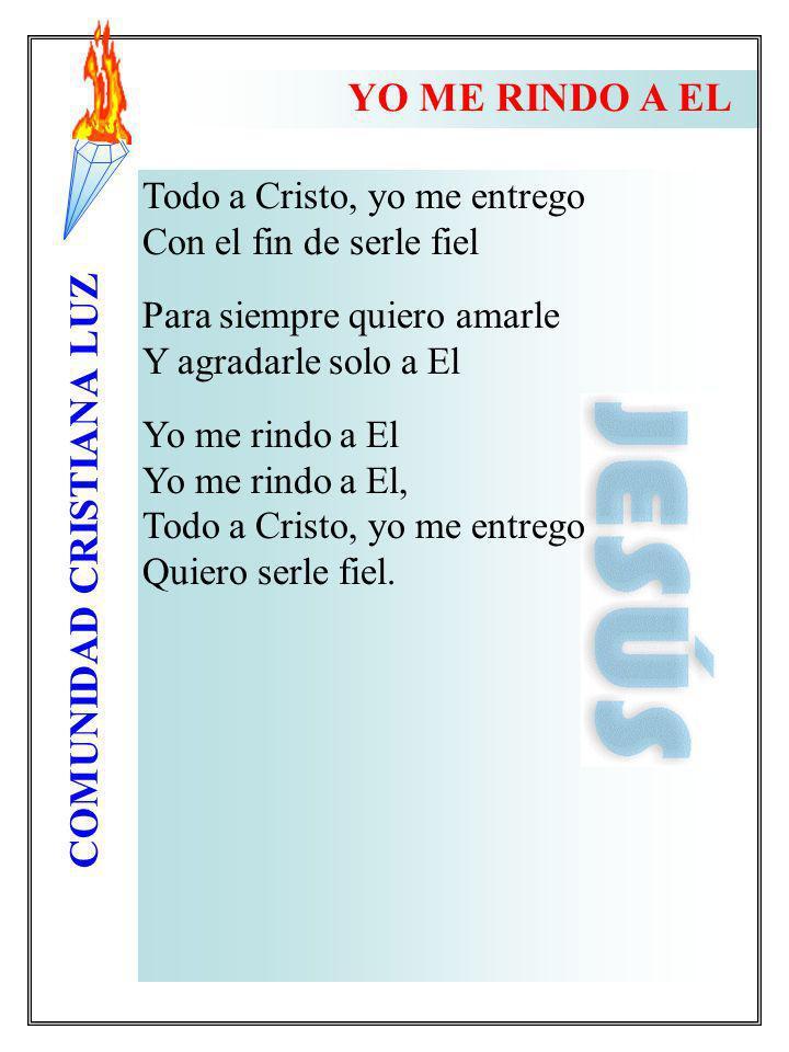COMUNIDAD CRISTIANA LUZ Todo a Cristo, yo me entrego Con el fin de serle fiel Para siempre quiero amarle Y agradarle solo a El Yo me rindo a El Yo me