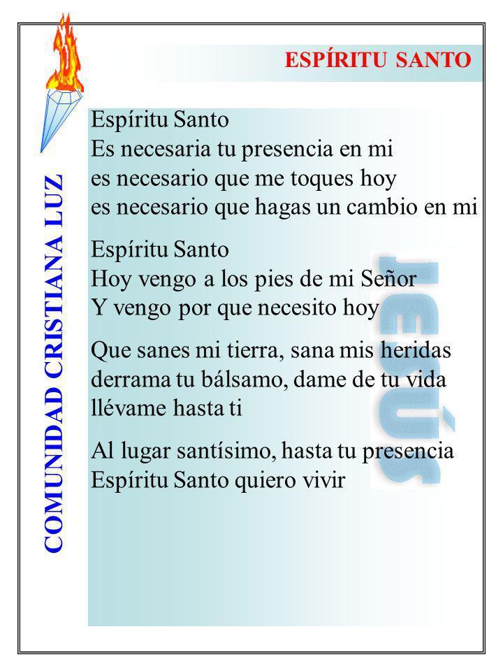 COMUNIDAD CRISTIANA LUZ Espíritu Santo Es necesaria tu presencia en mi es necesario que me toques hoy es necesario que hagas un cambio en mi Espíritu