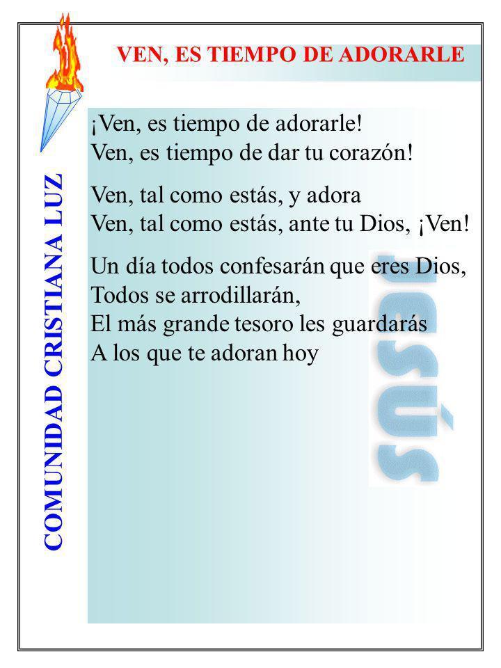 COMUNIDAD CRISTIANA LUZ ¡ Ven, es tiempo de adorarle! Ven, es tiempo de dar tu corazón! Ven, tal como estás, y adora Ven, tal como estás, ante tu Dios