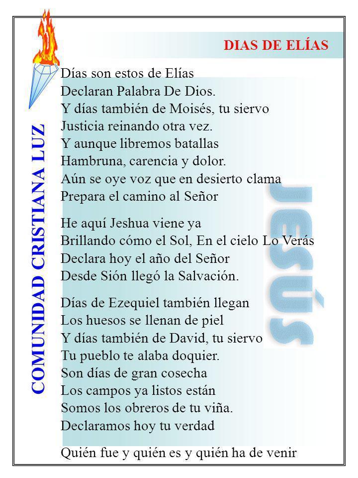 COMUNIDAD CRISTIANA LUZ Días son estos de Elías Declaran Palabra De Dios. Y días también de Moisés, tu siervo Justicia reinando otra vez. Y aunque lib