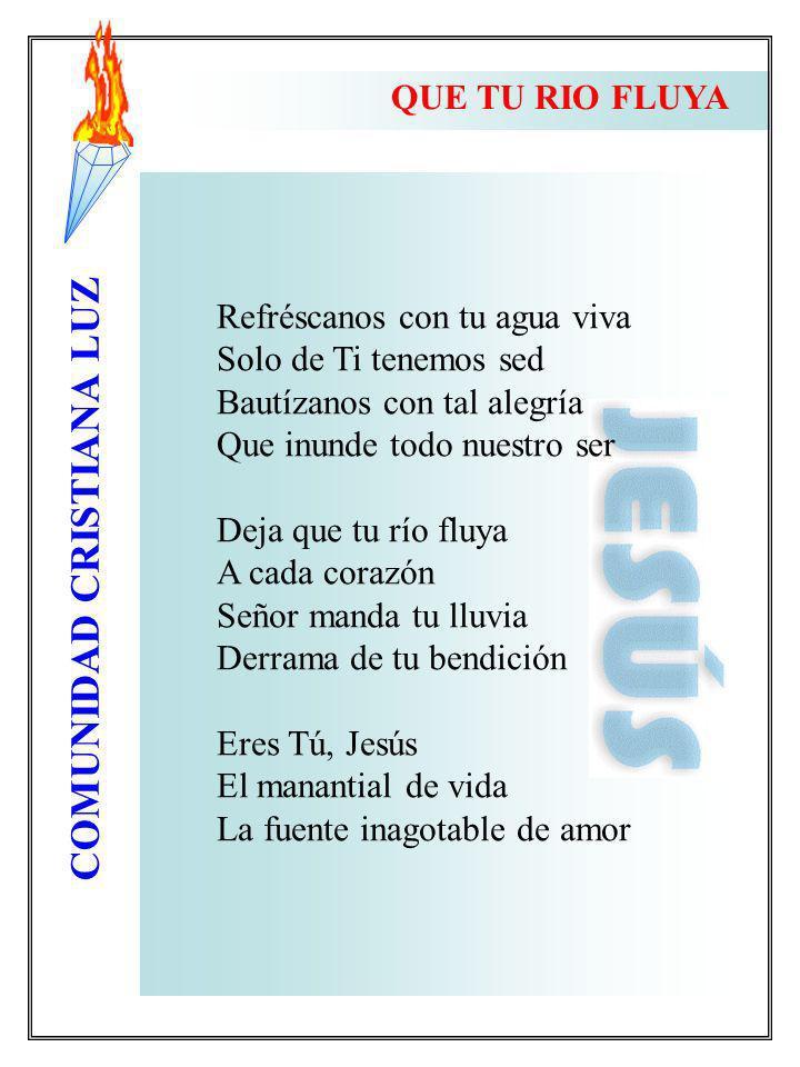 COMUNIDAD CRISTIANA LUZ QUE TU RIO FLUYA Refréscanos con tu agua viva Solo de Ti tenemos sed Bautízanos con tal alegría Que inunde todo nuestro ser De