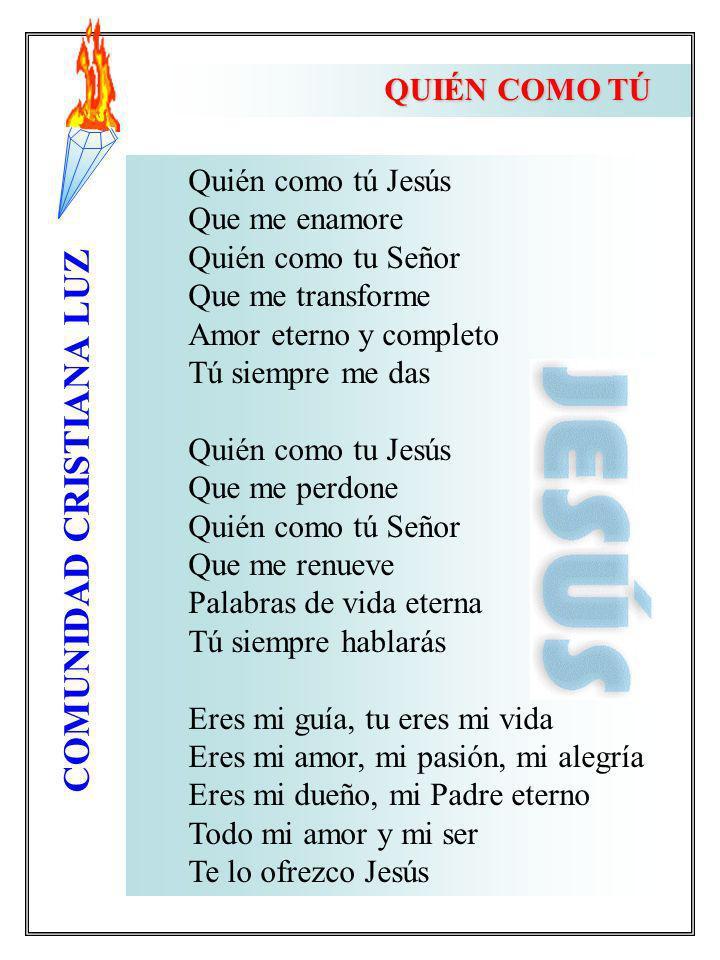 COMUNIDAD CRISTIANA LUZ QUIÉN COMO TÚ Quién como tú Jesús Que me enamore Quién como tu Señor Que me transforme Amor eterno y completo Tú siempre me da