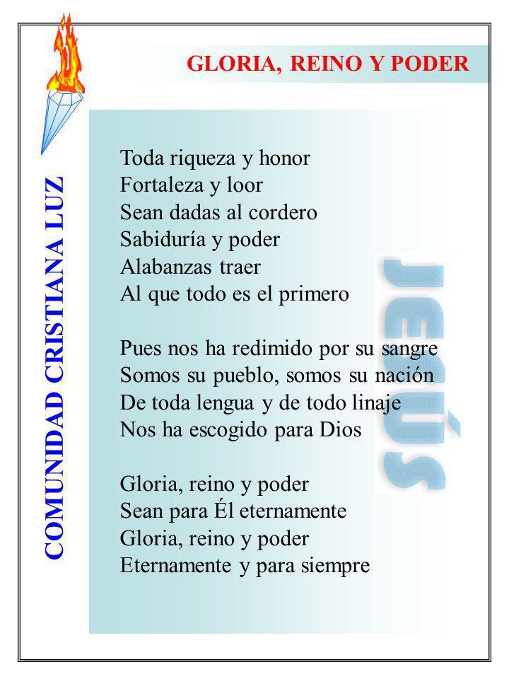 COMUNIDAD CRISTIANA LUZ GLORIA, REINO Y PODER Toda riqueza y honor Fortaleza y loor Sean dadas al cordero Sabiduría y poder Alabanzas traer Al que tod