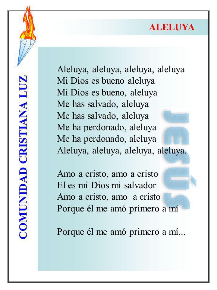 COMUNIDAD CRISTIANA LUZ Aleluya, aleluya, aleluya, aleluya Mi Dios es bueno aleluya Mi Dios es bueno, aleluya Me has salvado, aleluya Me ha perdonado,