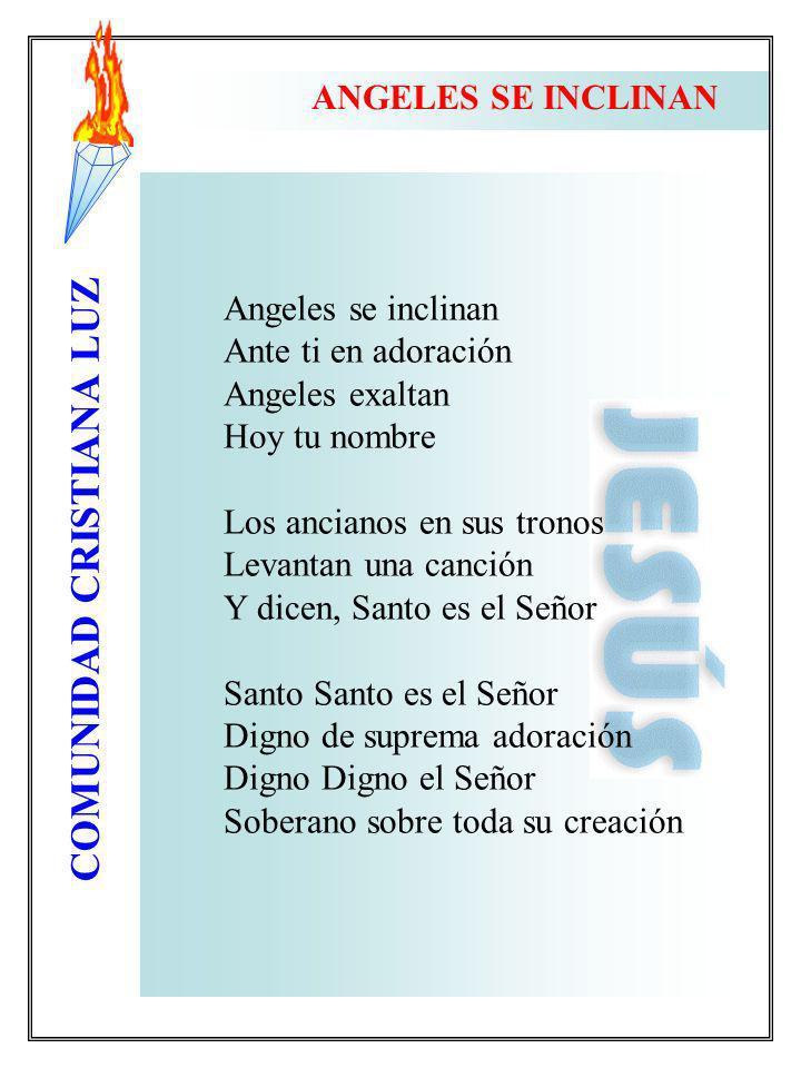 COMUNIDAD CRISTIANA LUZ ANGELES SE INCLINAN Angeles se inclinan Ante ti en adoración Angeles exaltan Hoy tu nombre Los ancianos en sus tronos Levantan
