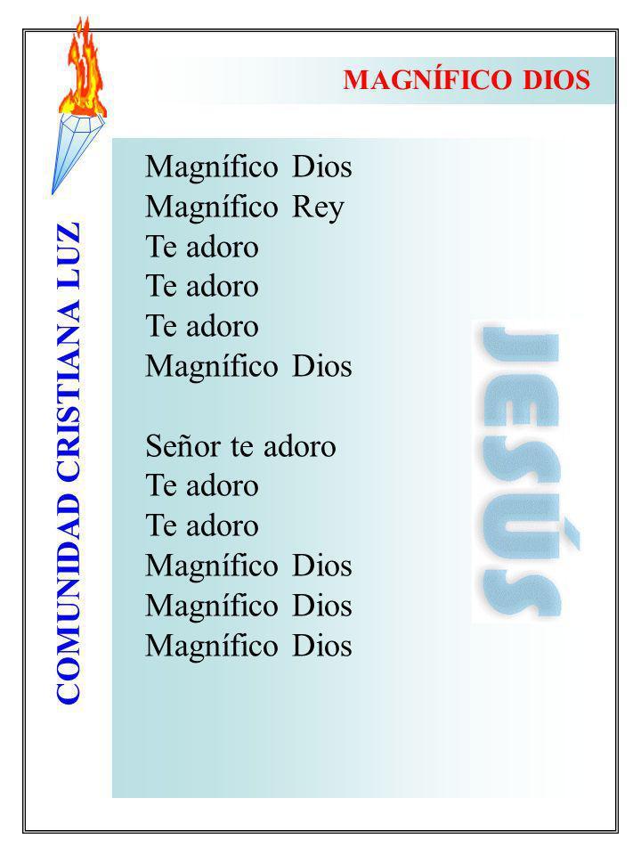 COMUNIDAD CRISTIANA LUZ Magnífico Dios Magnífico Rey Te adoro Magnífico Dios Señor te adoro Te adoro Magnífico Dios MAGNÍFICO DIOS