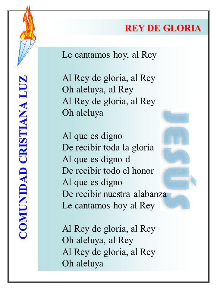 COMUNIDAD CRISTIANA LUZ Le cantamos hoy, al Rey Al Rey de gloria, al Rey Oh aleluya, al Rey Al Rey de gloria, al Rey Oh aleluya Al que es digno De rec