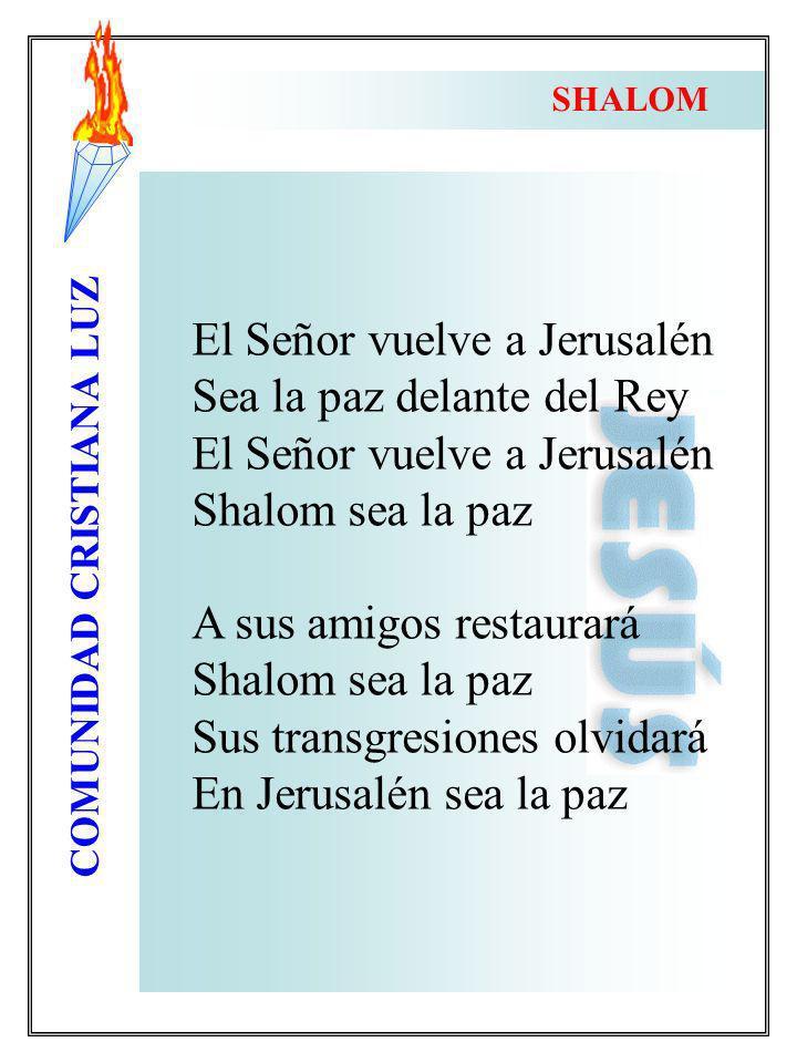 COMUNIDAD CRISTIANA LUZ El Señor vuelve a Jerusalén Sea la paz delante del Rey El Señor vuelve a Jerusalén Shalom sea la paz A sus amigos restaurará S