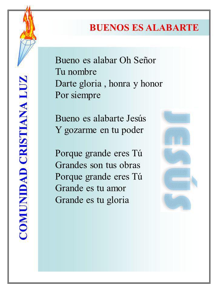 COMUNIDAD CRISTIANA LUZ Bueno es alabar Oh Señor Tu nombre Darte gloria, honra y honor Por siempre Bueno es alabarte Jesús Y gozarme en tu poder Porqu