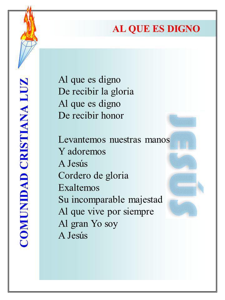 COMUNIDAD CRISTIANA LUZ Al que es digno De recibir la gloria Al que es digno De recibir honor Levantemos nuestras manos Y adoremos A Jesús Cordero de
