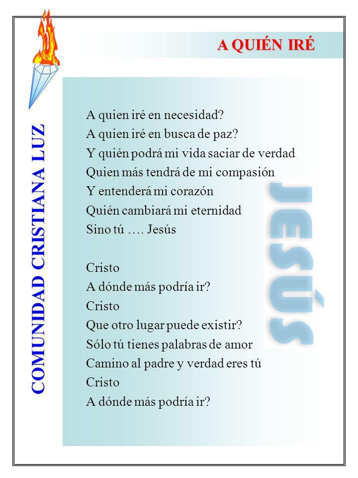 COMUNIDAD CRISTIANA LUZ A quien iré en necesidad? A quien iré en busca de paz? Y quién podrá mi vida saciar de verdad Quien más tendrá de mi compasión