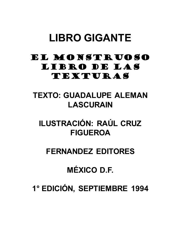 LIBRO GIGANTE EL MONSTRUOSO LIBRO DE LAS TEXTURAS TEXTO: GUADALUPE ALEMAN LASCURAIN ILUSTRACIÓN: RAÚL CRUZ FIGUEROA FERNANDEZ EDITORES MÉXICO D.F.