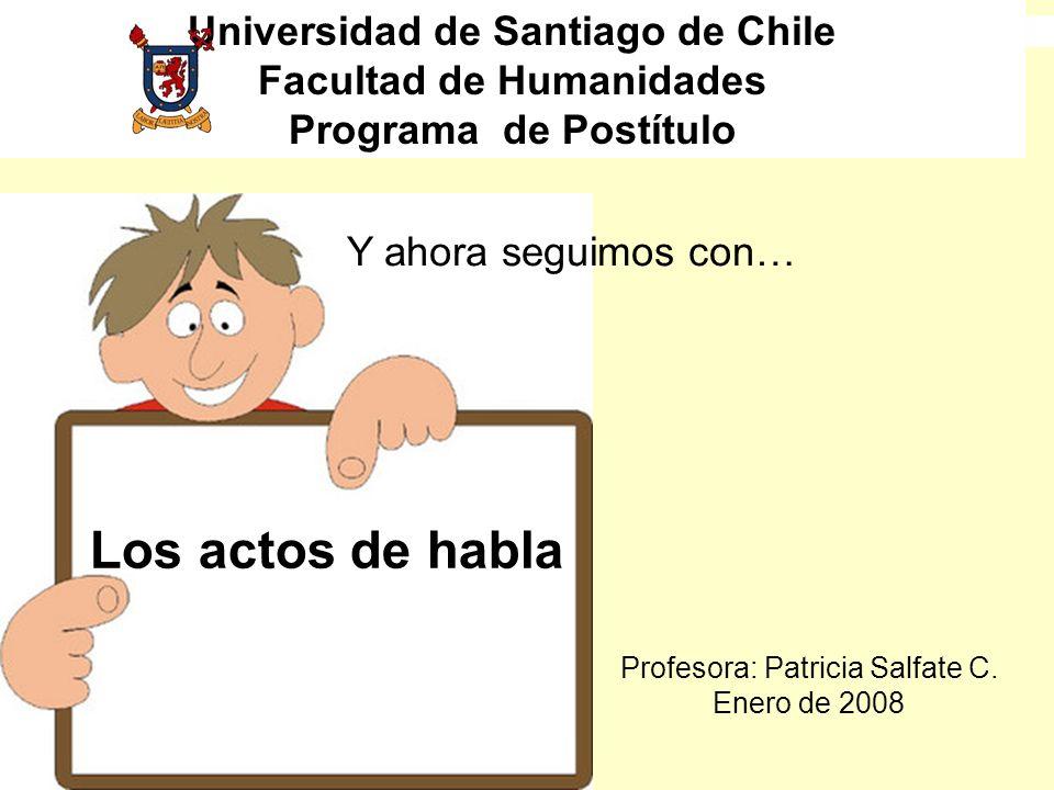 Los actos de habla Y ahora seguimos con… Universidad de Santiago de Chile Facultad de Humanidades Programa de Postítulo Profesora: Patricia Salfate C.