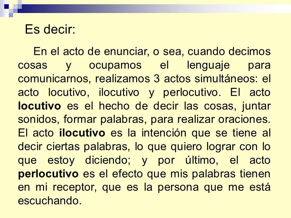 En el acto de enunciar, o sea, cuando decimos cosas y ocupamos el lenguaje para comunicarnos, realizamos 3 actos simultáneos: el acto locutivo, ilocut