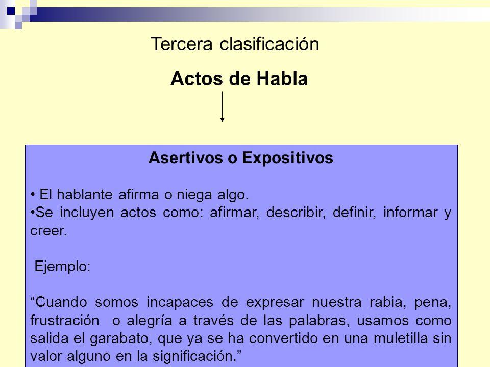 Actos de Habla Tercera clasificación Asertivos o Expositivos El hablante afirma o niega algo. Se incluyen actos como: afirmar, describir, definir, inf