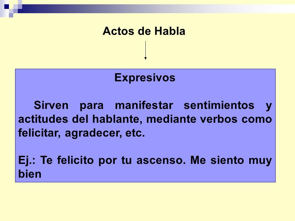 Actos de Habla Expresivos Sirven para manifestar sentimientos y actitudes del hablante, mediante verbos como felicitar, agradecer, etc. Ej.: Te felici