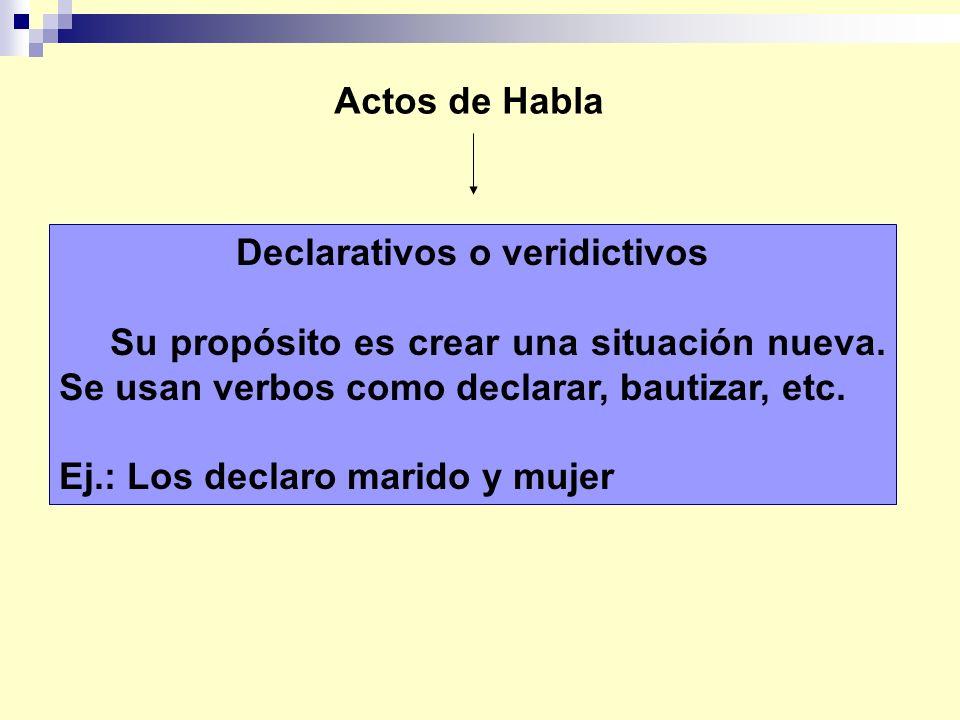 Actos de Habla Declarativos o veridictivos Su propósito es crear una situación nueva. Se usan verbos como declarar, bautizar, etc. Ej.: Los declaro ma