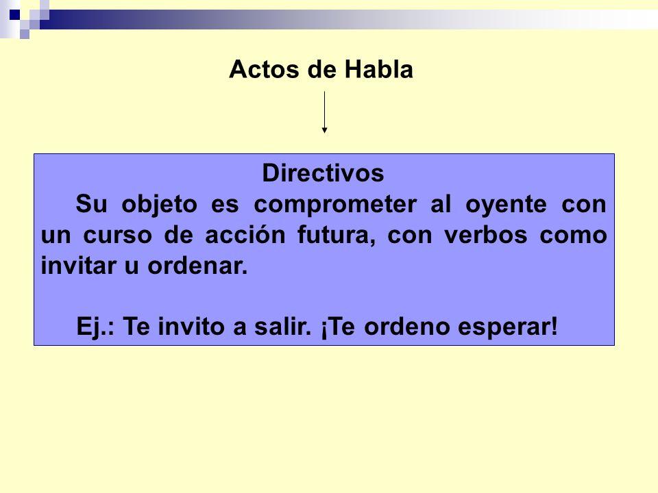 Actos de Habla Directivos Su objeto es comprometer al oyente con un curso de acción futura, con verbos como invitar u ordenar. Ej.: Te invito a salir.