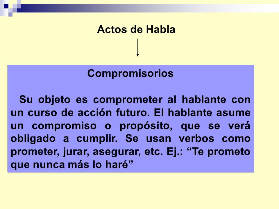Actos de Habla Compromisorios Su objeto es comprometer al hablante con un curso de acción futuro. El hablante asume un compromiso o propósito, que se