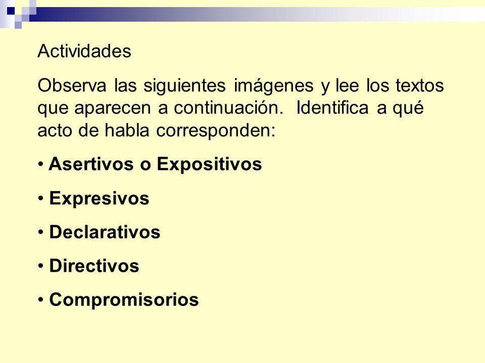 Actividades Observa las siguientes imágenes y lee los textos que aparecen a continuación. Identifica a qué acto de habla corresponden: Asertivos o Exp