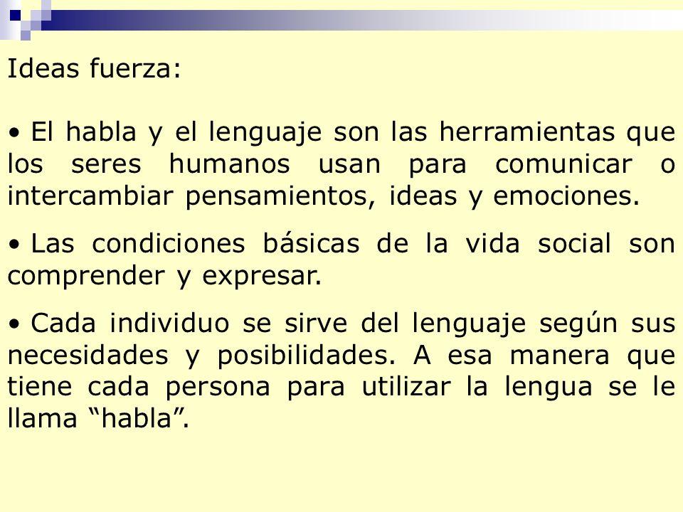 Ideas fuerza: El habla y el lenguaje son las herramientas que los seres humanos usan para comunicar o intercambiar pensamientos, ideas y emociones. La
