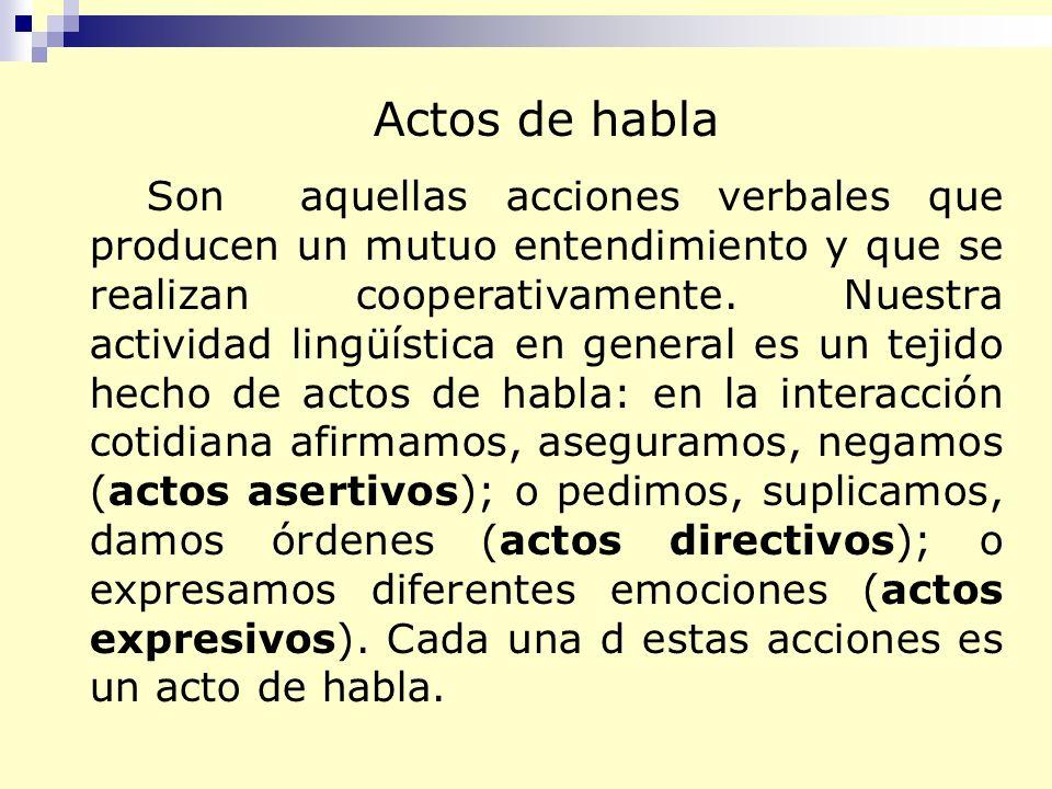 Actos de habla Son aquellas acciones verbales que producen un mutuo entendimiento y que se realizan cooperativamente. Nuestra actividad lingüística en