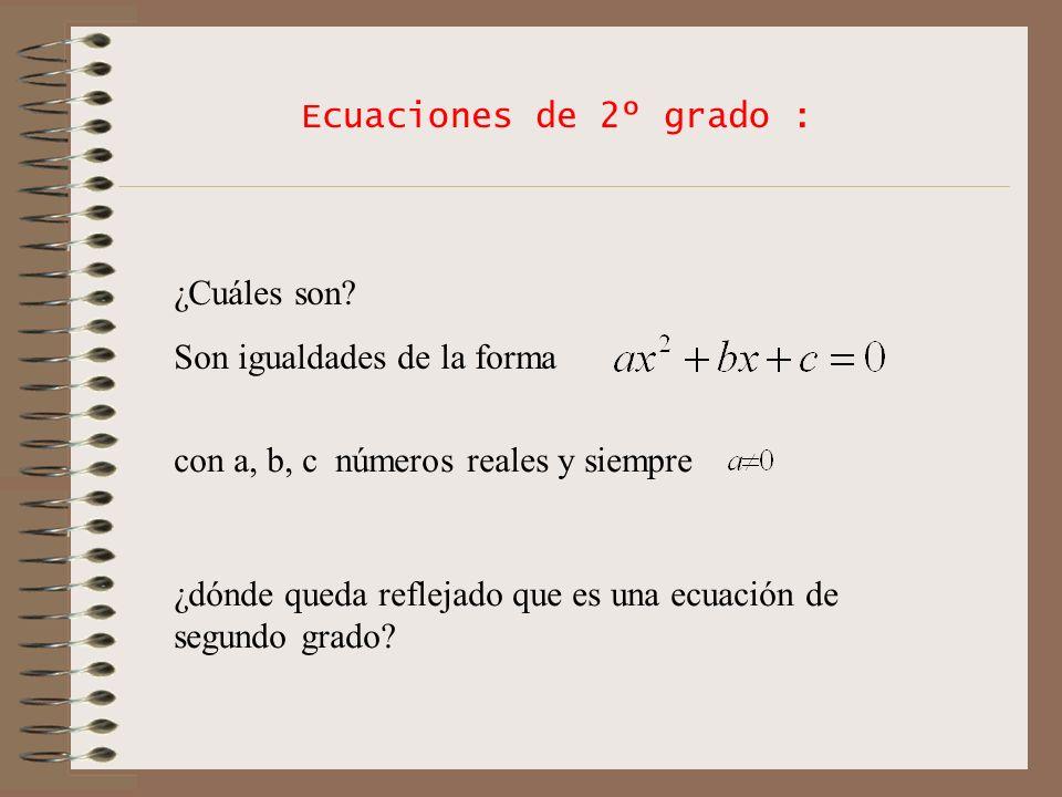 Ecuaciones de 2º grado : ¿Cuáles son? Son igualdades de la forma con a, b, c números reales y siempre ¿dónde queda reflejado que es una ecuación de se