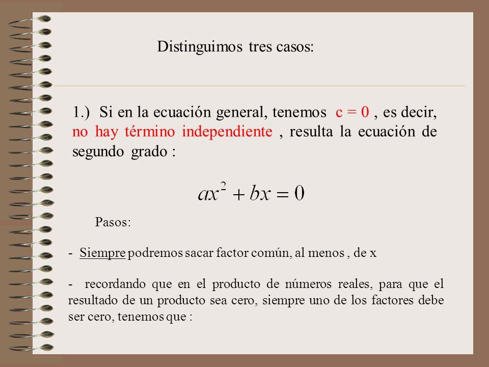 1.) Si en la ecuación general, tenemos c = 0, es decir, no hay término independiente, resulta la ecuación de segundo grado : Distinguimos tres casos: