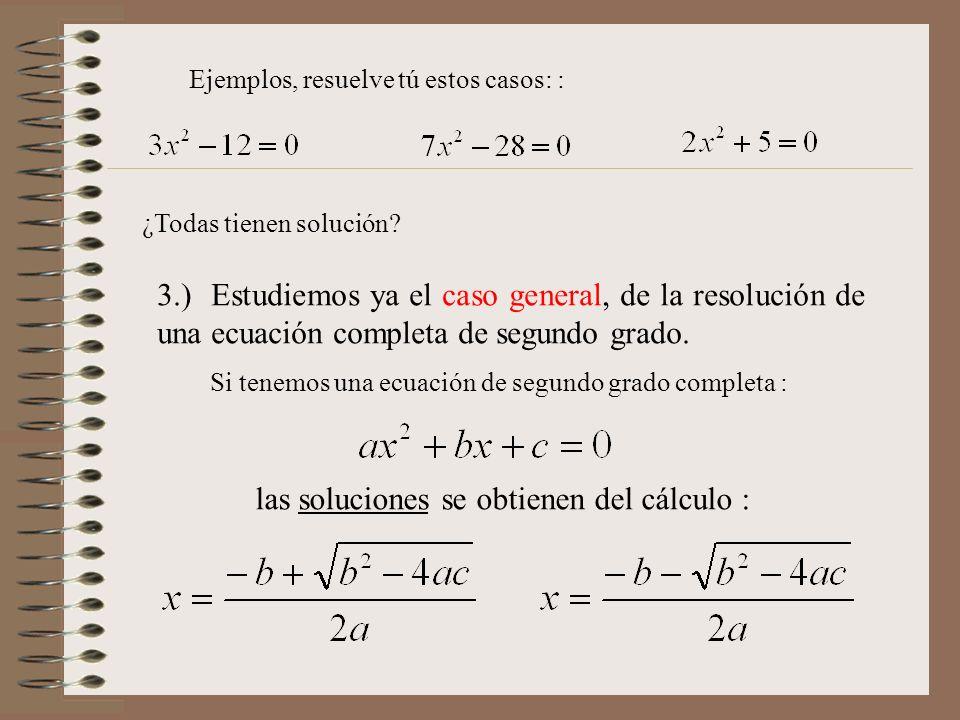 Ejemplos, resuelve tú estos casos: : 3.) Estudiemos ya el caso general, de la resolución de una ecuación completa de segundo grado. Si tenemos una ecu