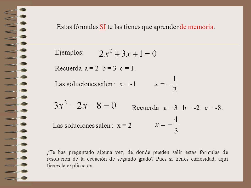 Estas fórmulas SI te las tienes que aprender de memoria. Ejemplos: Recuerda a = 2 b = 3 c = 1. Las soluciones salen : x = -1 Recuerda a = 3 b = -2 c =